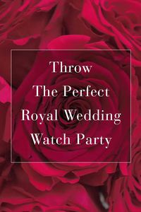 throw the perfect royal wedding watch party